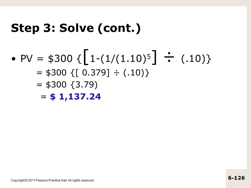 Step 3: Solve (cont.) PV = $300 {[1-(1/(1.10)5] ÷ (.10)}